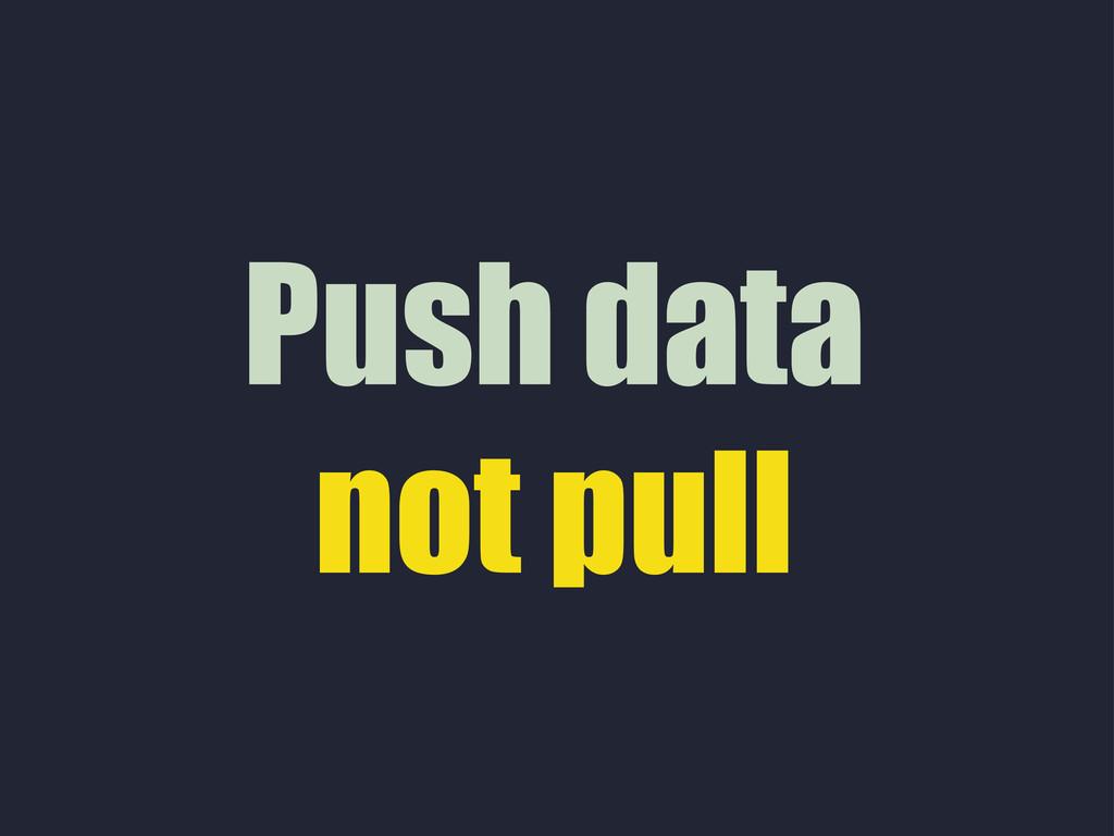 Push data not pull