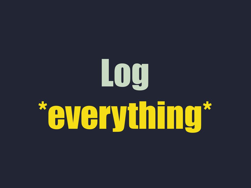 Log *everything*