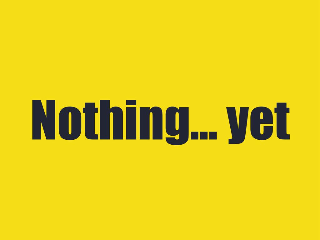 Nothing... yet