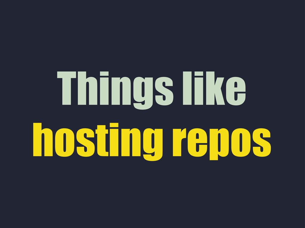 Things like hosting repos