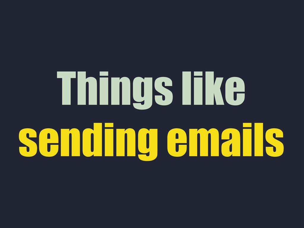 Things like sending emails