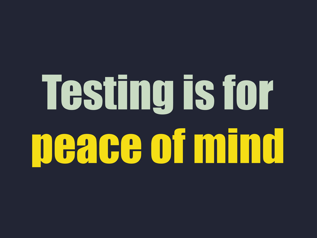 Testing is for peace of mind