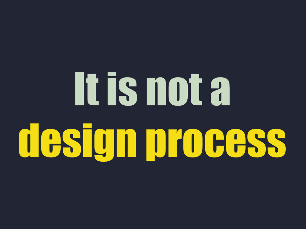It is not a design process