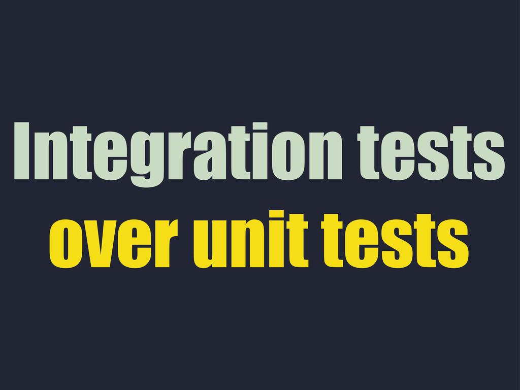 Integration tests over unit tests