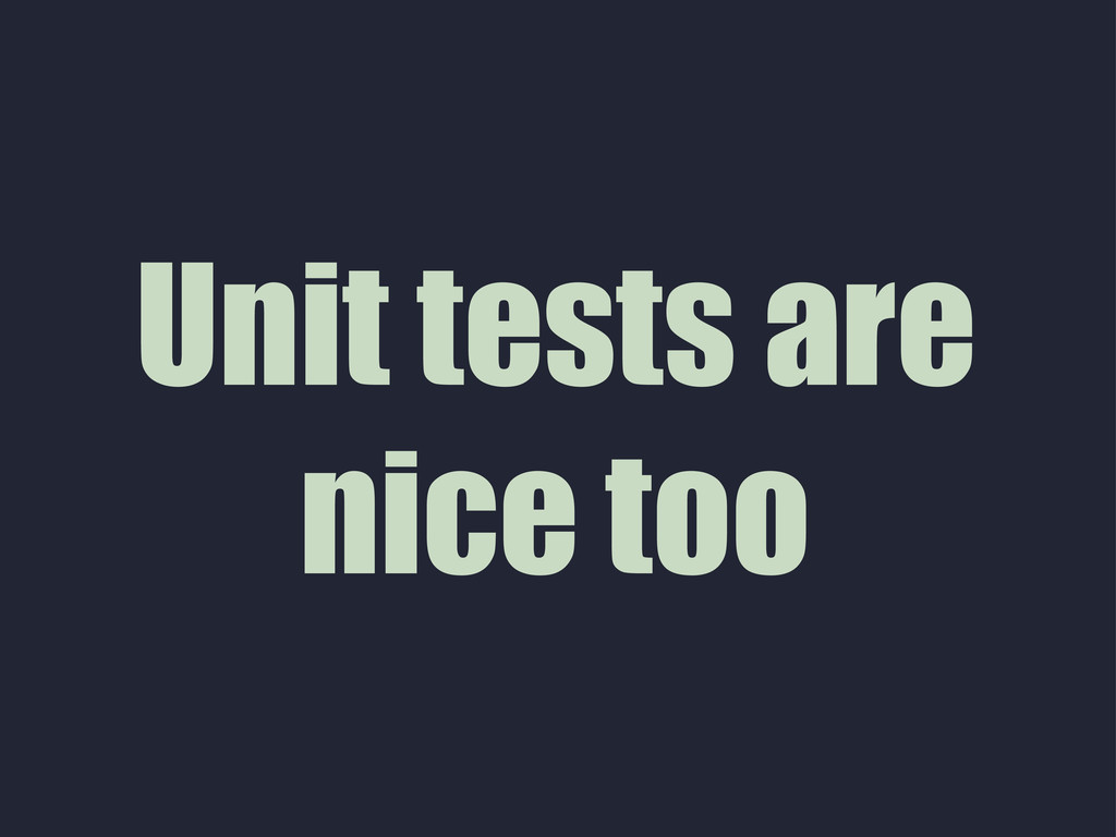 Unit tests are nice too