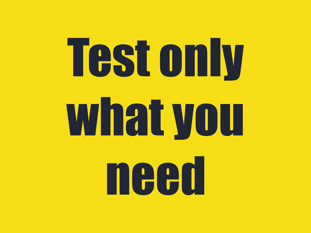 Test only what you need
