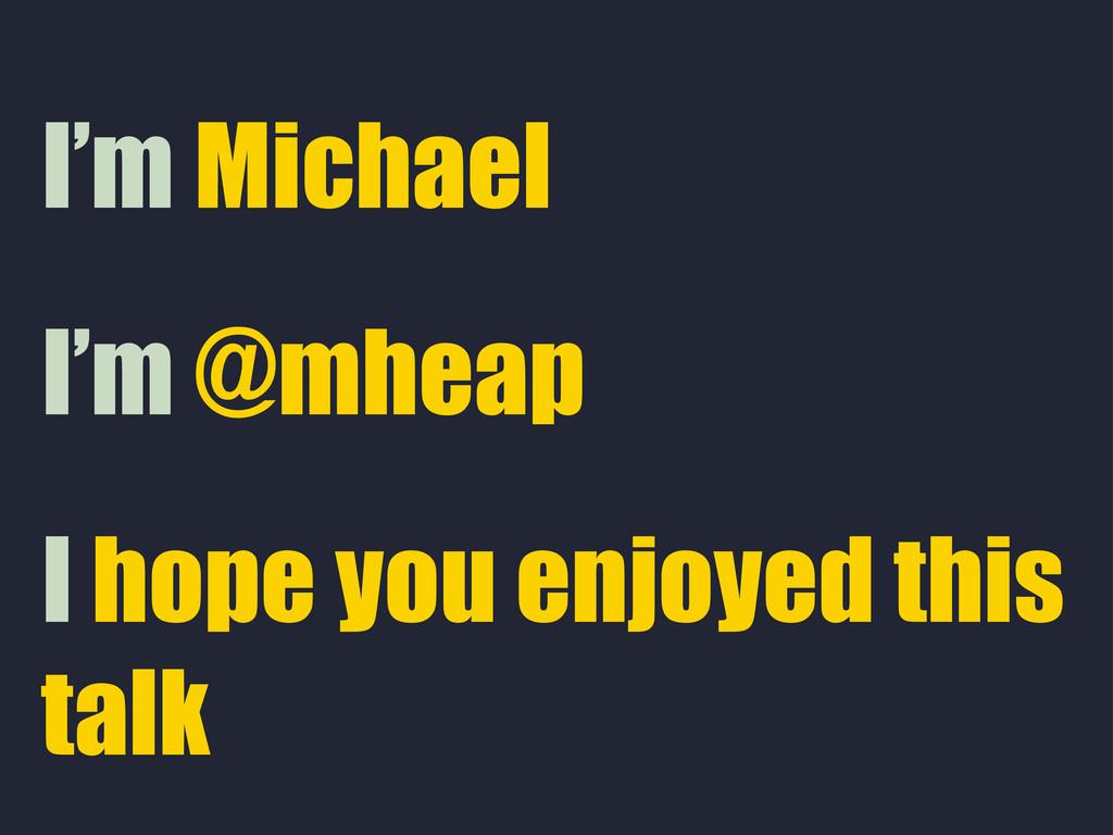 I hope you enjoyed this talk I'm @mheap I'm Mic...