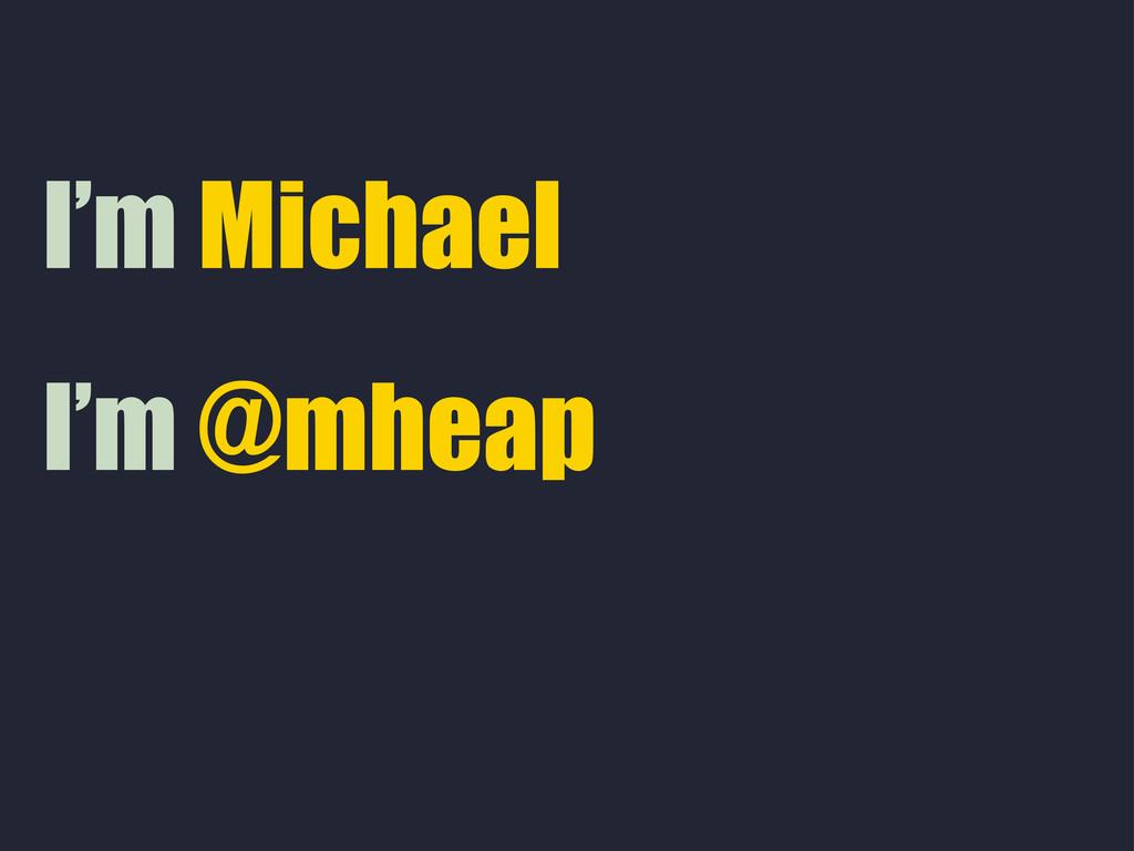 I'm @mheap I'm Michael