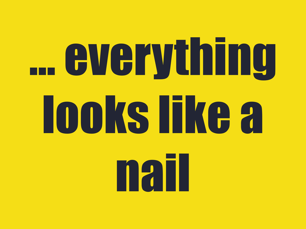 ... everything looks like a nail