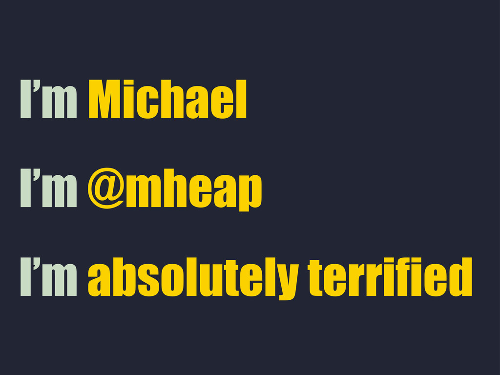 I'm absolutely terrified I'm @mheap I'm Michael