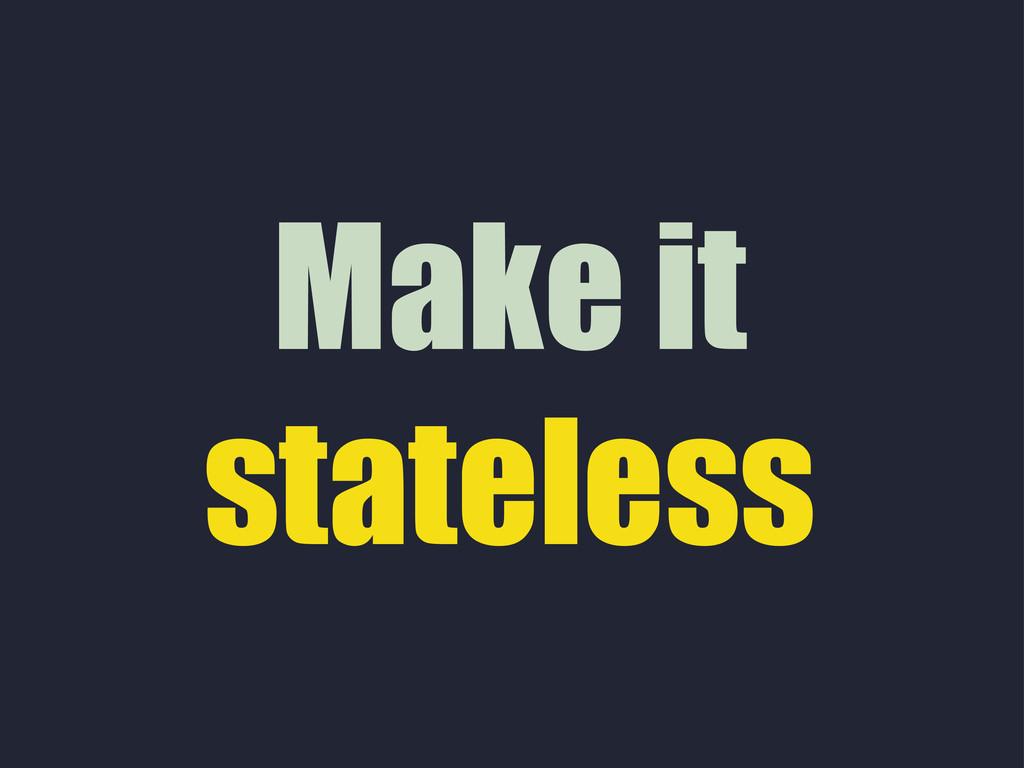 Make it stateless