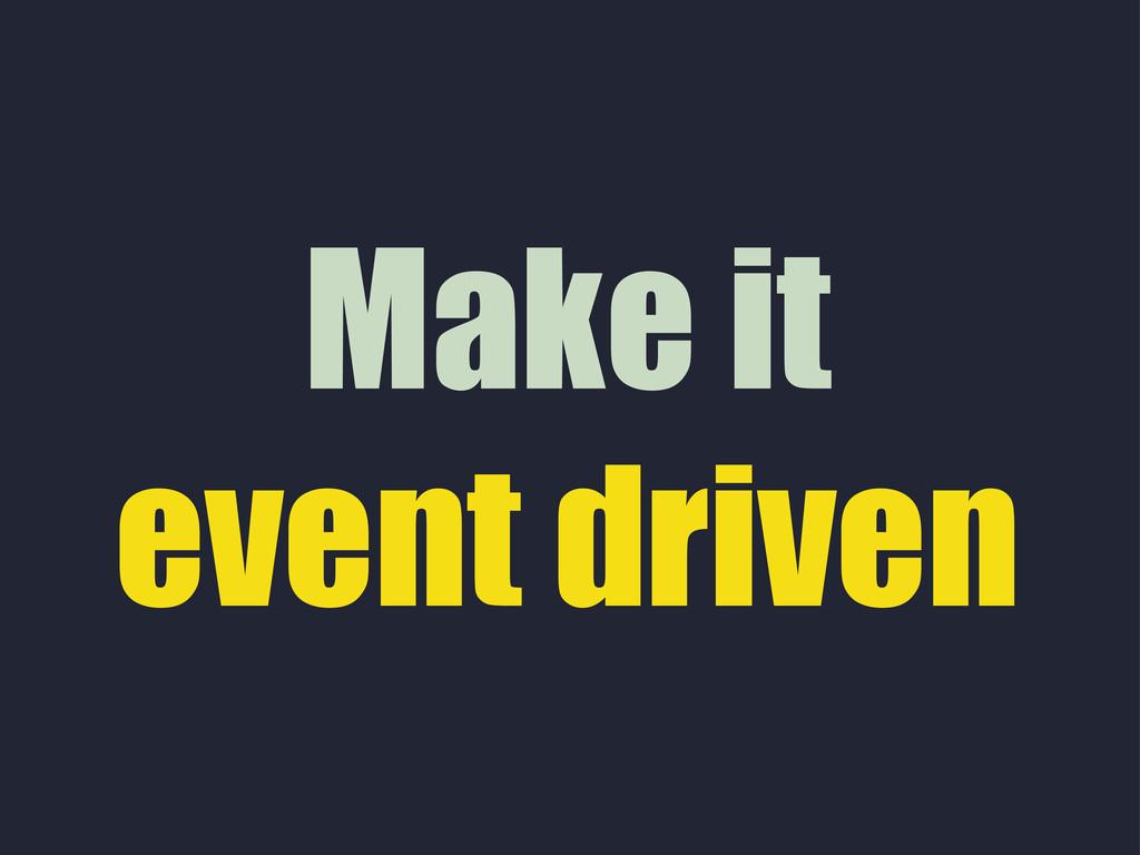 Make it event driven
