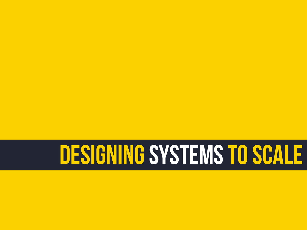 Designing Systems To Scale
