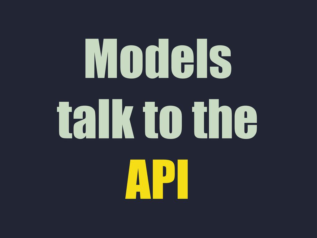 Models talk to the API