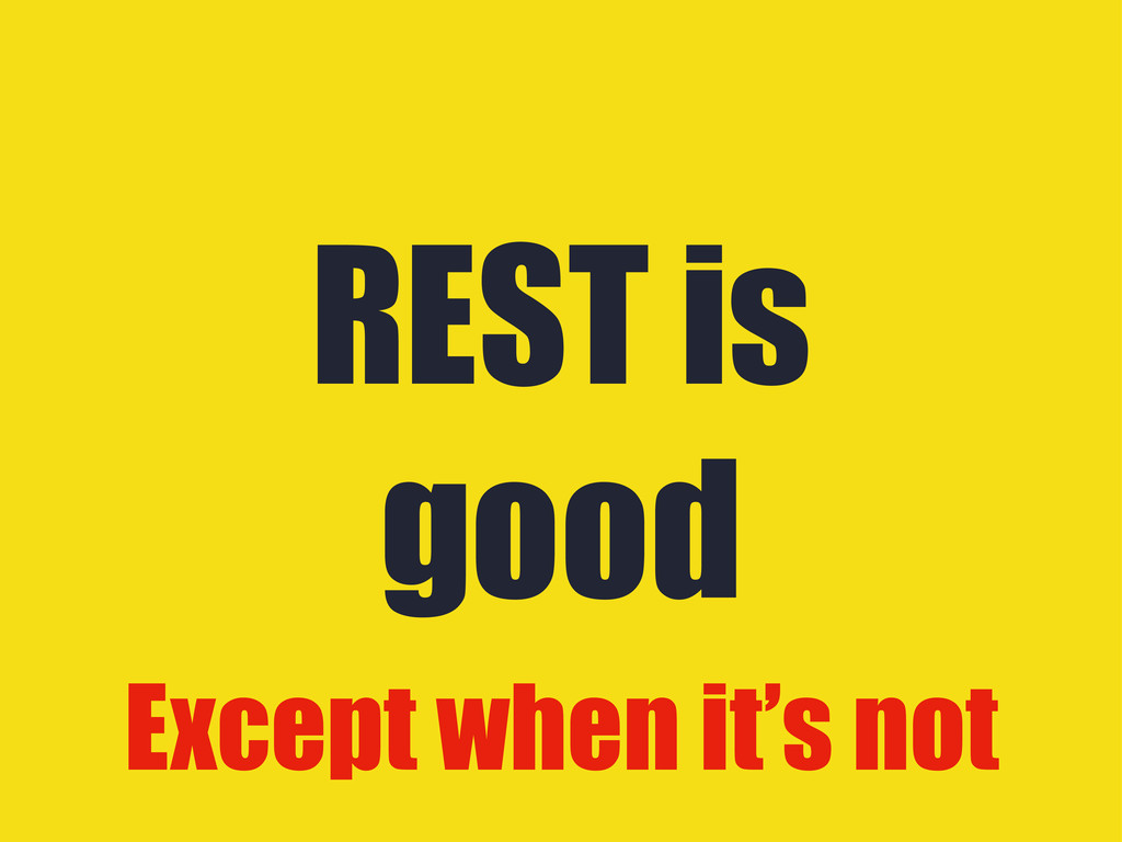 REST is good Except when it's not