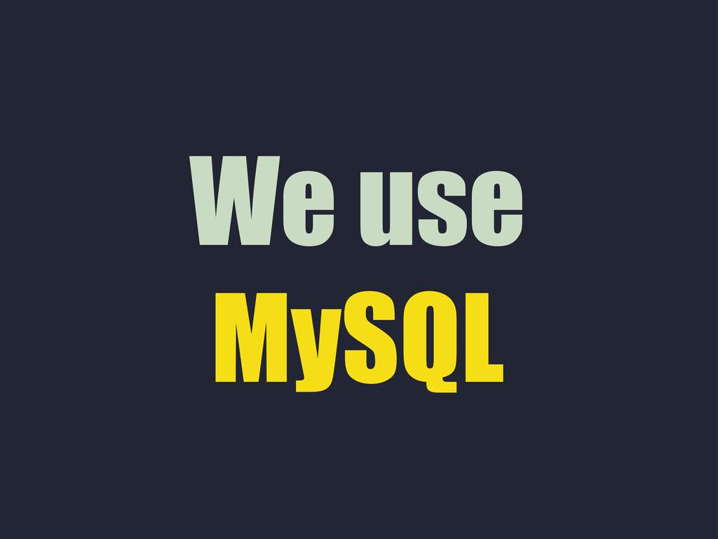 We use MySQL