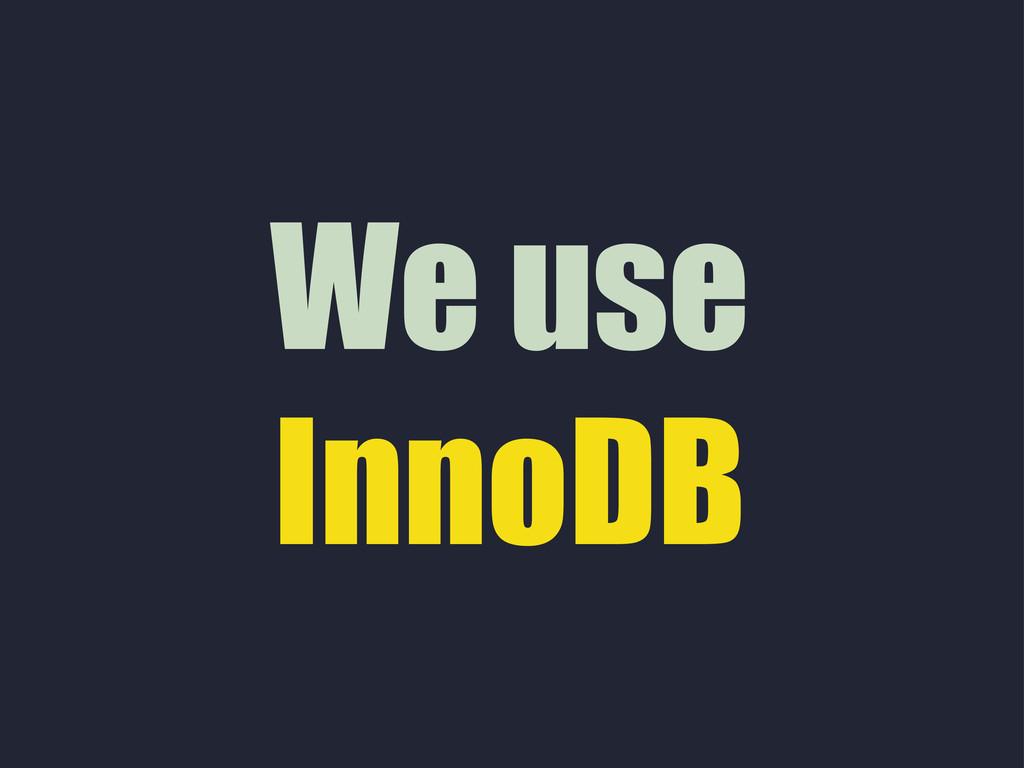 We use InnoDB