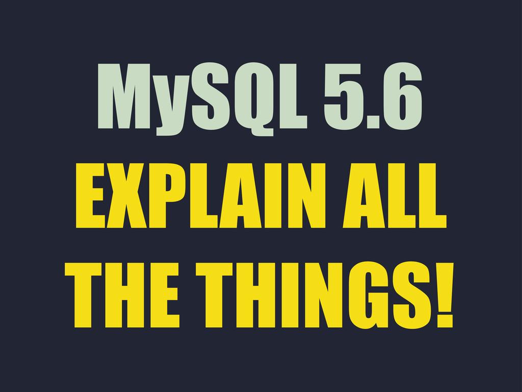 MySQL 5.6 EXPLAIN ALL THE THINGS!