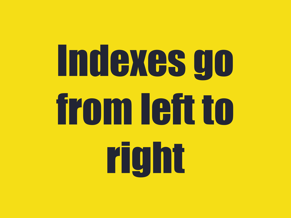 Indexes go from left to right