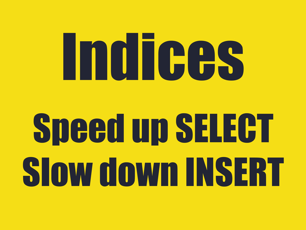 Speed up SELECT Slow down INSERT Indices