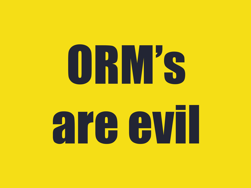 ORM's are evil