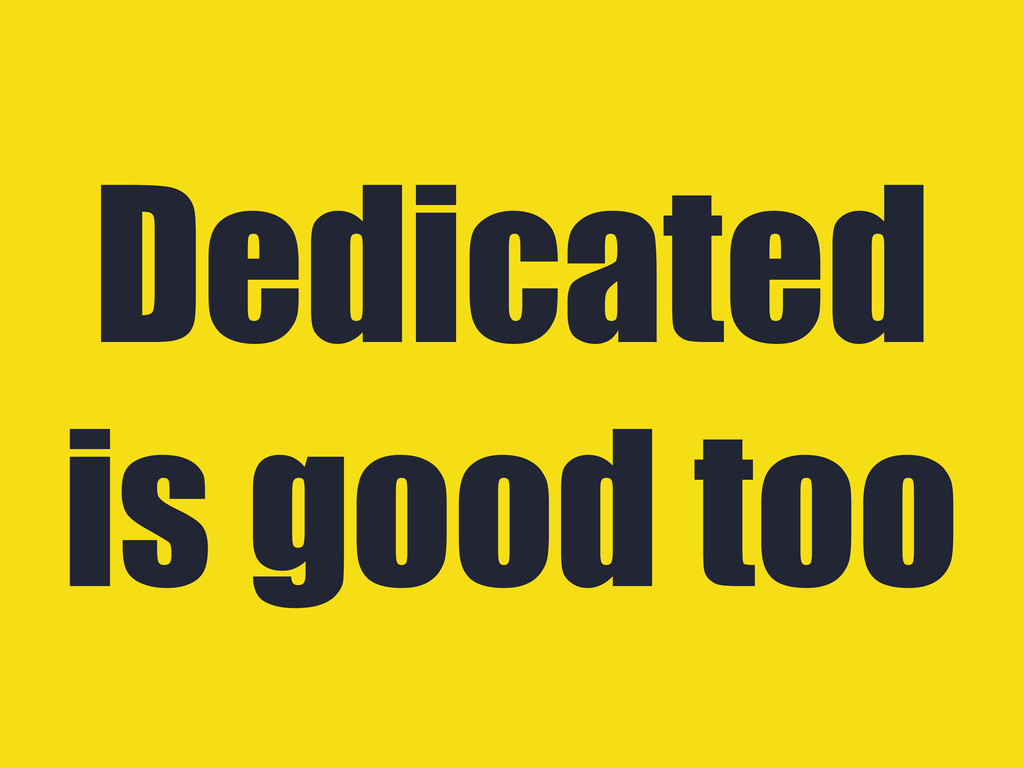 Dedicated is good too