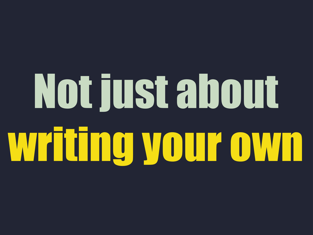Not just about writing your own