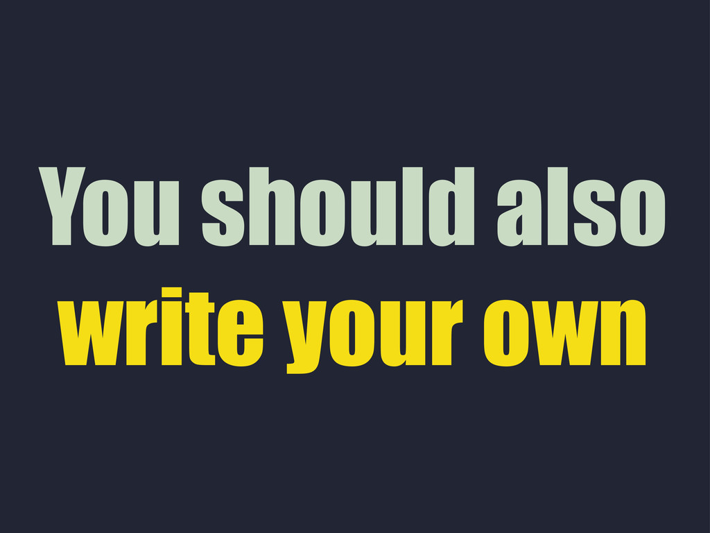 You should also write your own