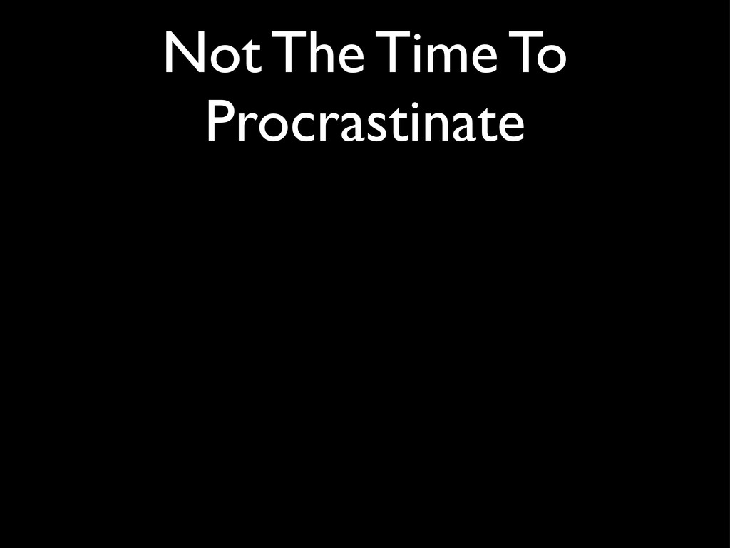 Not The Time To Procrastinate