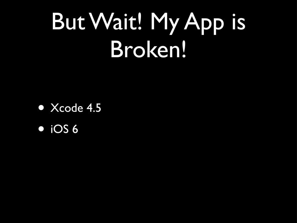 But Wait! My App is Broken! • Xcode 4.5 • iOS 6
