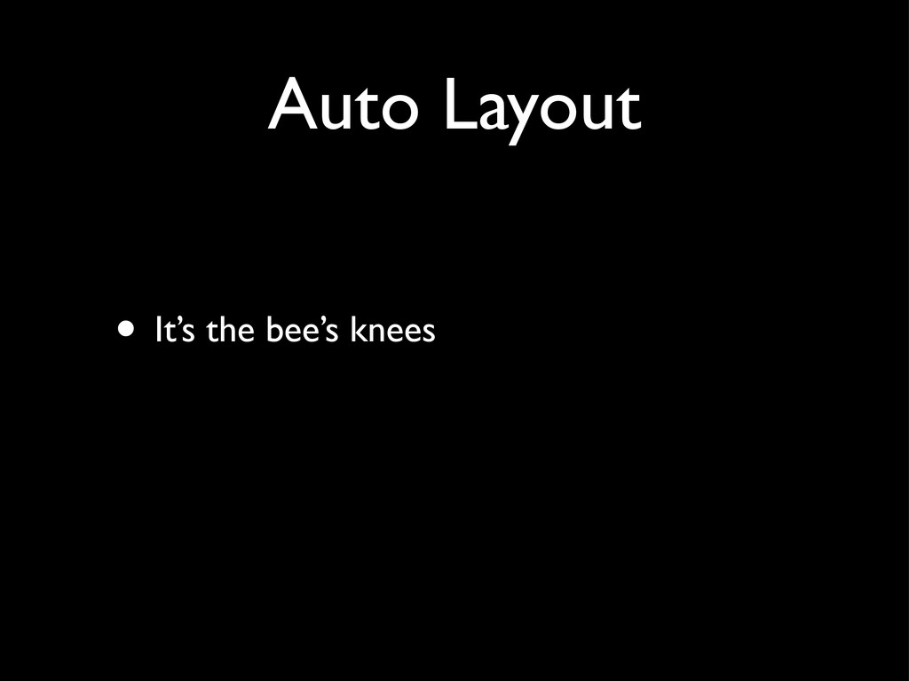 Auto Layout • It's the bee's knees