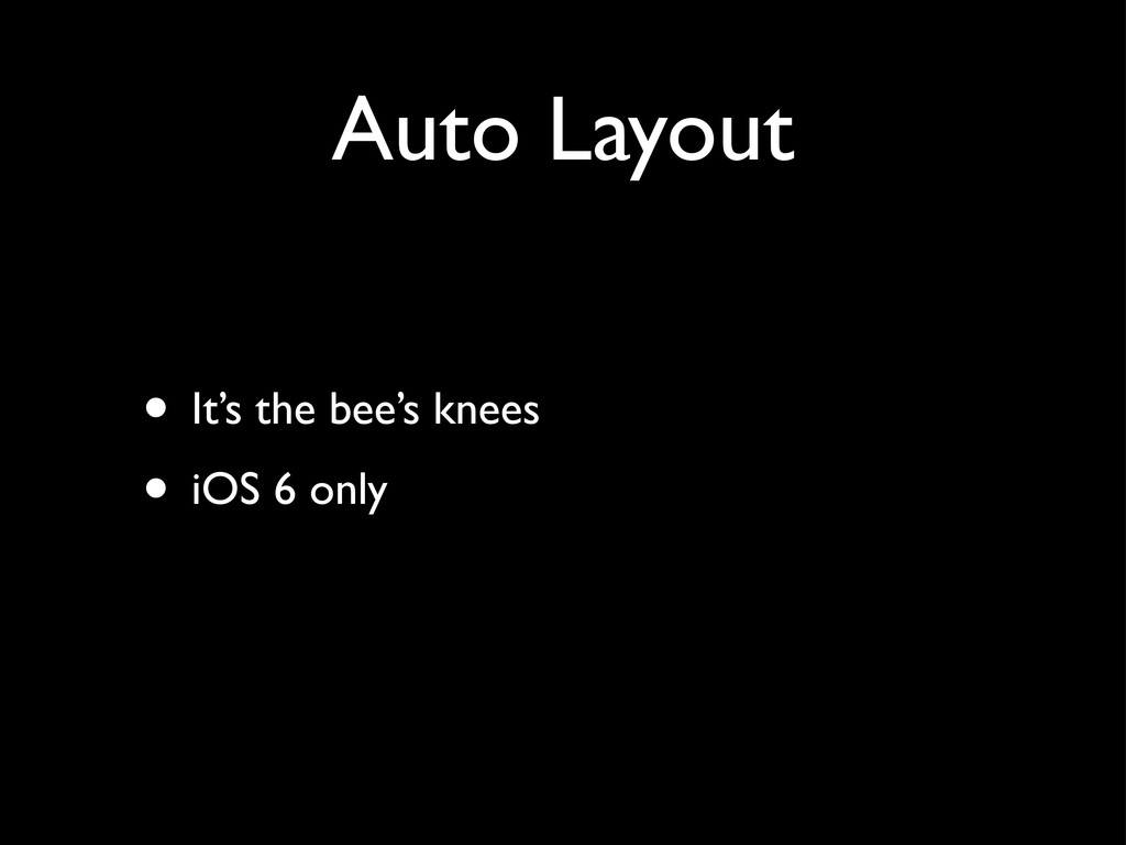 Auto Layout • It's the bee's knees • iOS 6 only