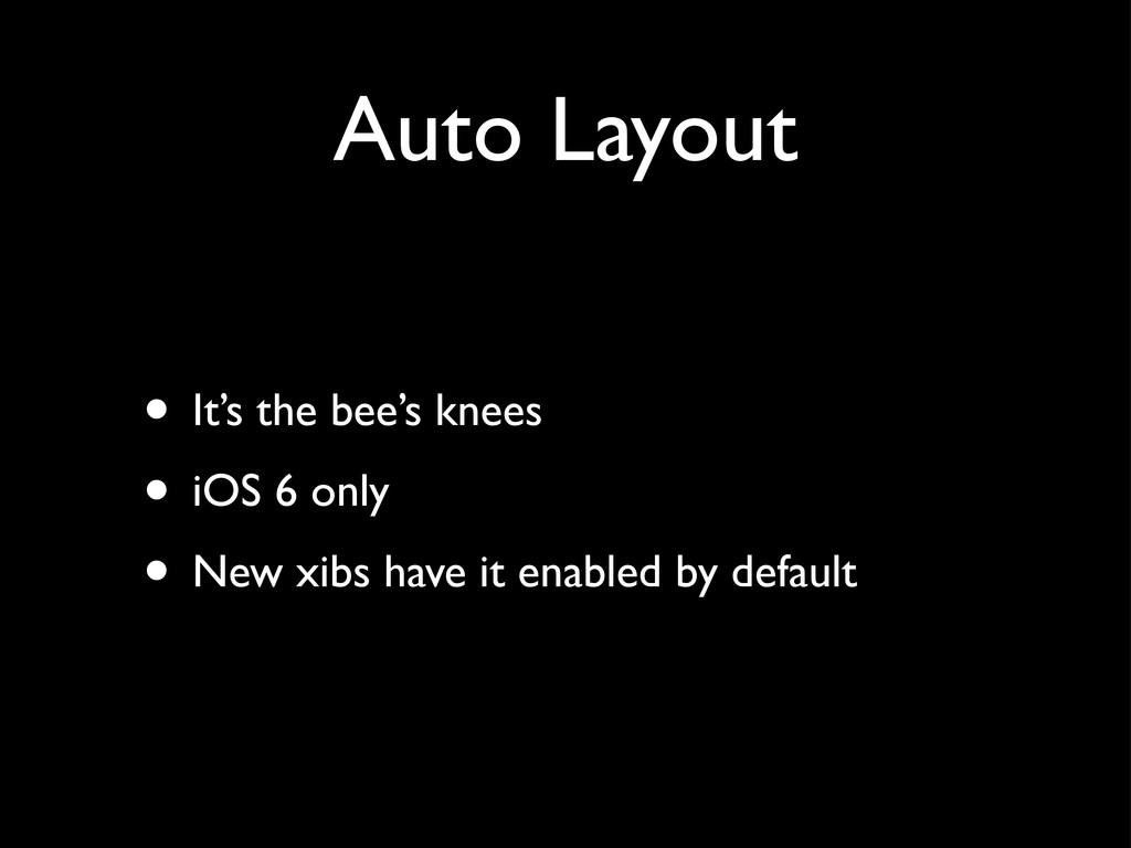 Auto Layout • It's the bee's knees • iOS 6 only...