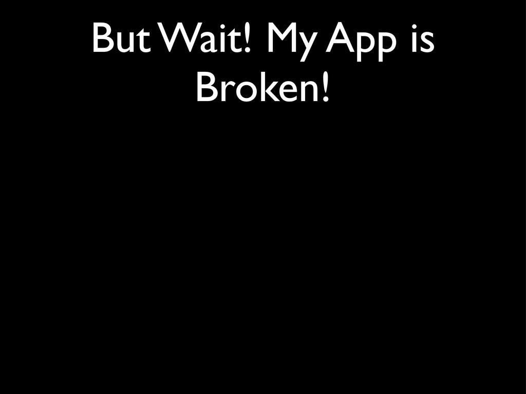 But Wait! My App is Broken!