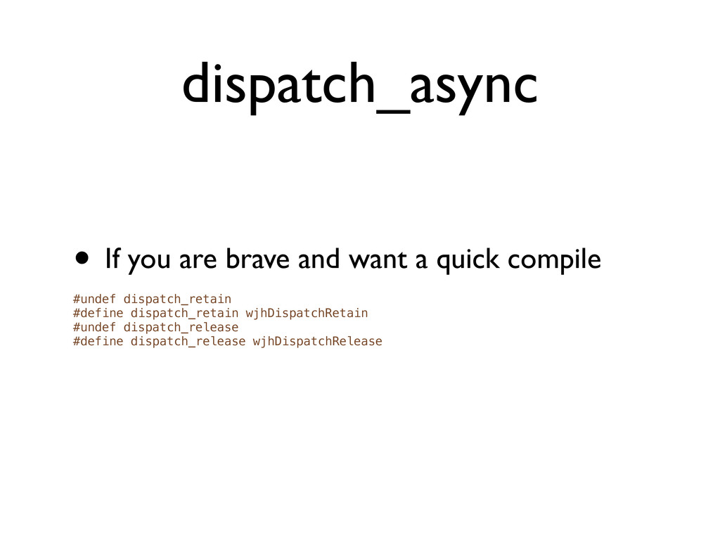 dispatch_async • If you are brave and want a qu...