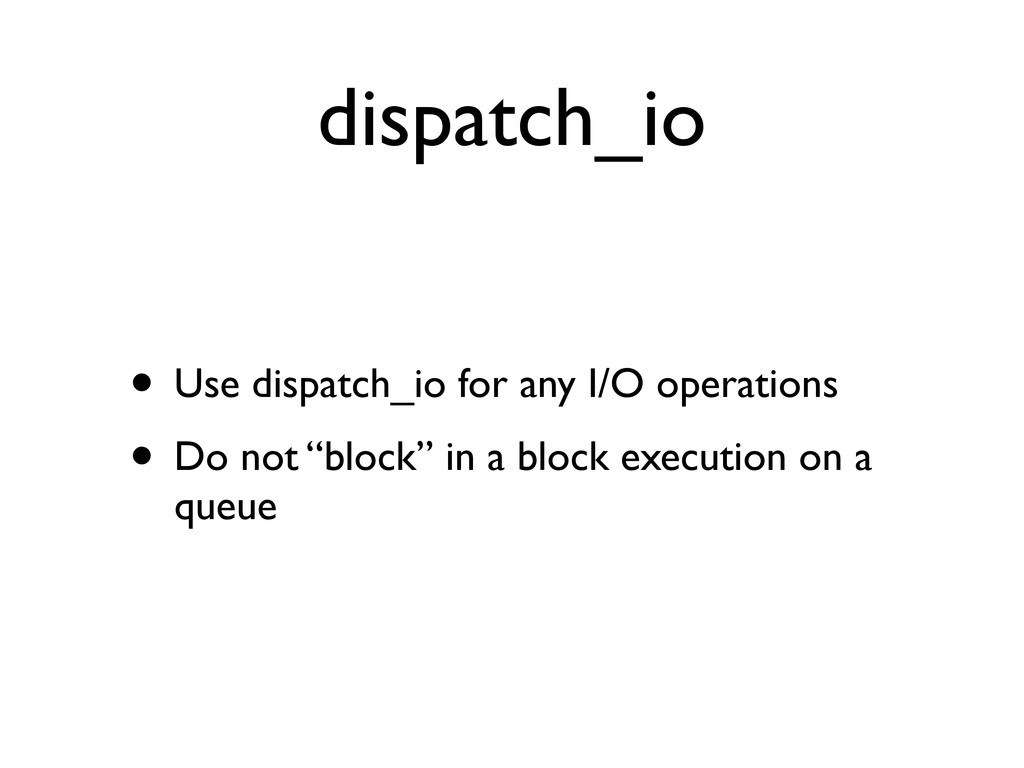 dispatch_io • Use dispatch_io for any I/O opera...