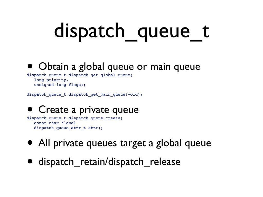 dispatch_queue_t • Obtain a global queue or mai...