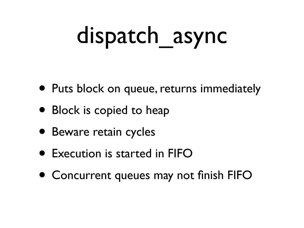 dispatch_async • Puts block on queue, returns i...