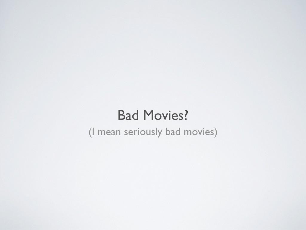 Bad Movies? (I mean seriously bad movies)