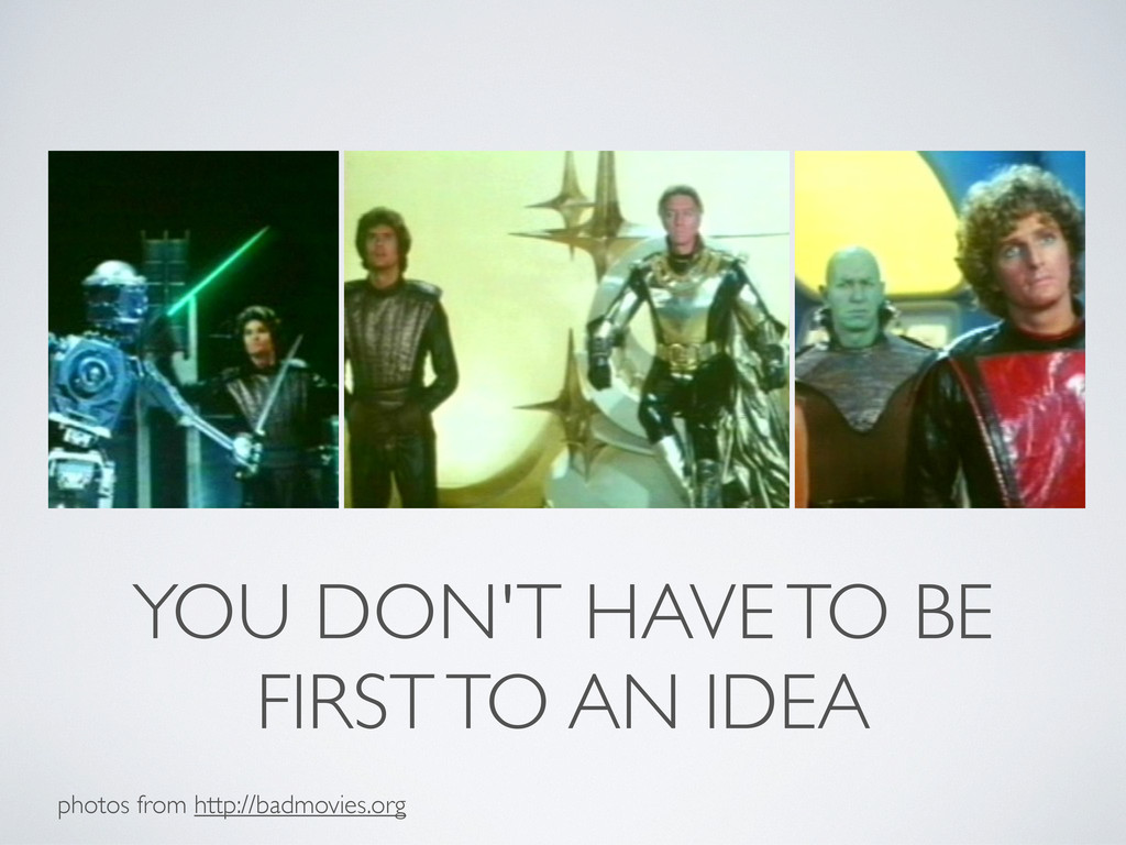 YOU DON'T HAVE TO BE FIRST TO AN IDEA photos fr...