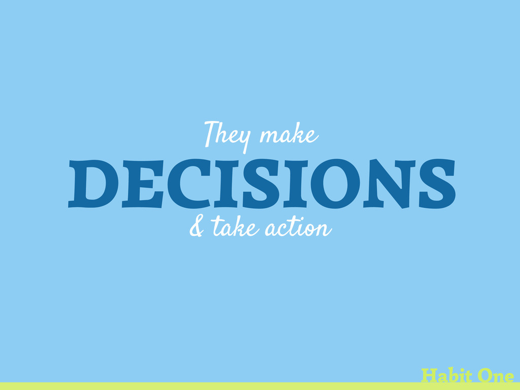 They make DECISIONS & take action Habit One