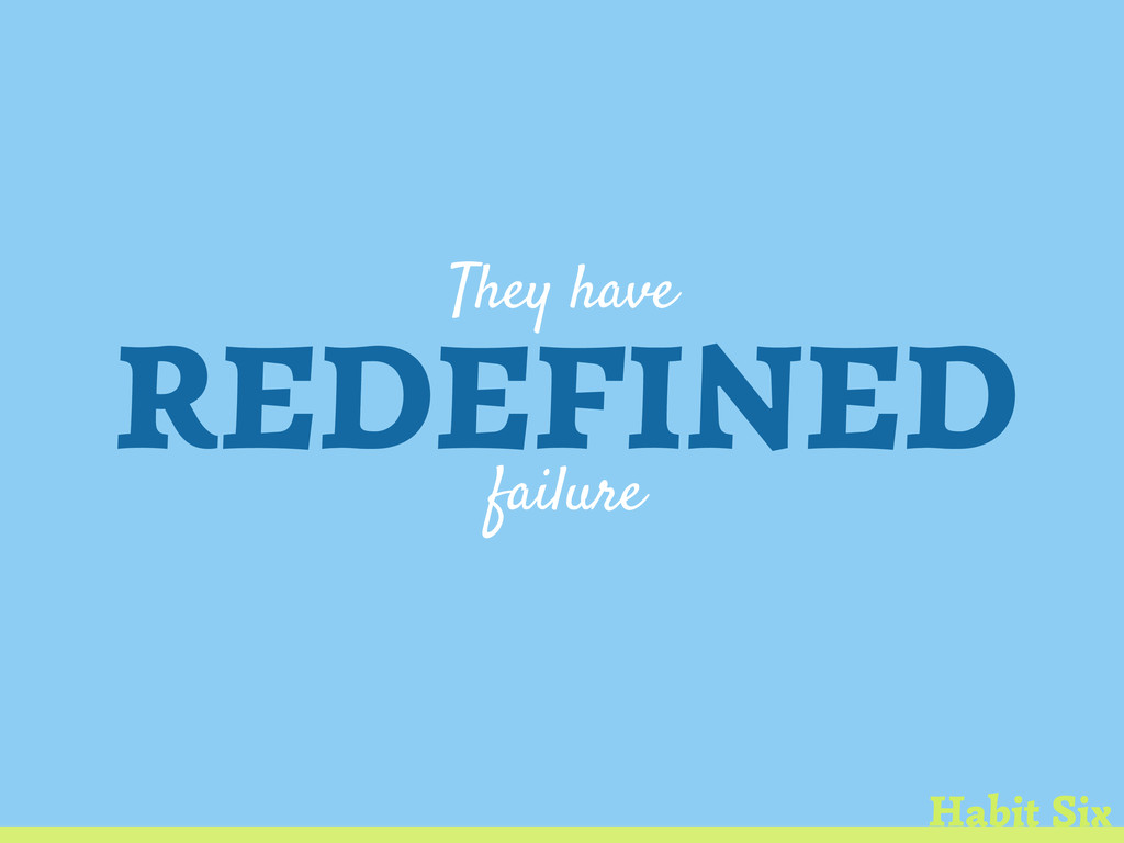 They have REDEFINED failure Habit Six