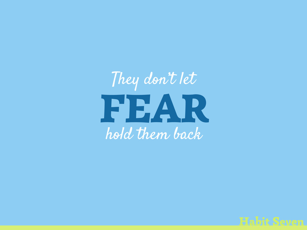 They don't let FEAR hold them back Habit Seven