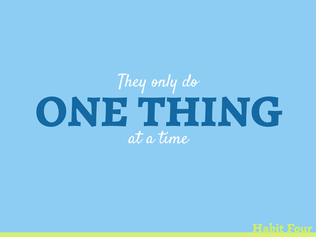 They only do ONE THING at a time Habit Four