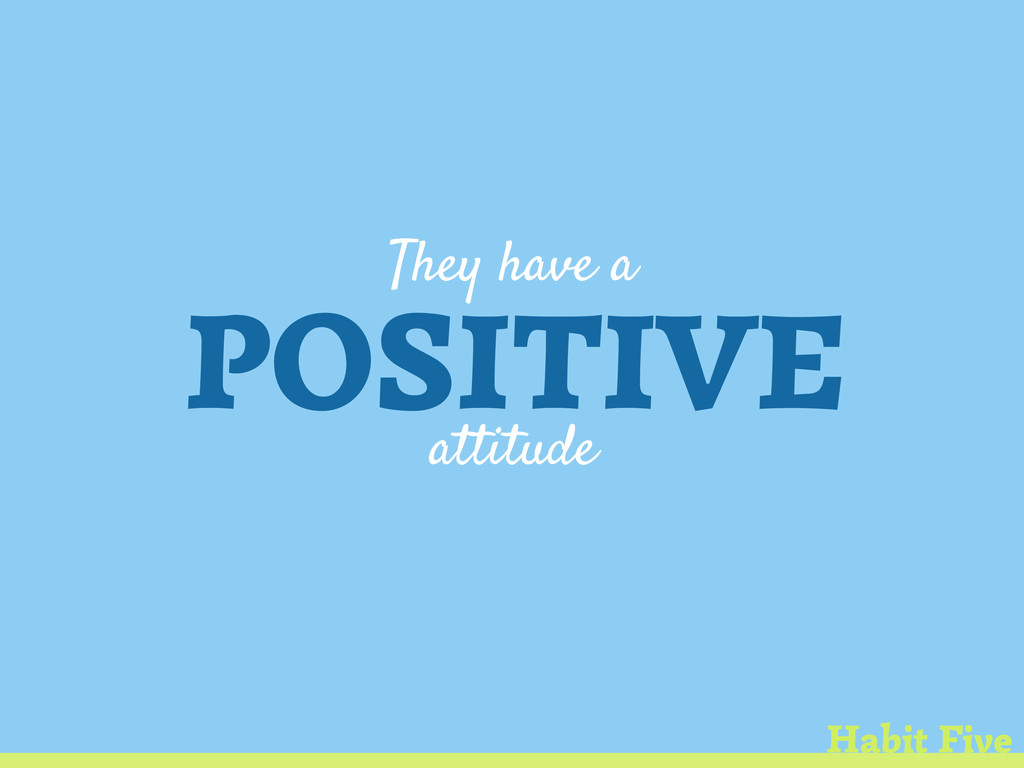 They have a POSITIVE attitude Habit Five