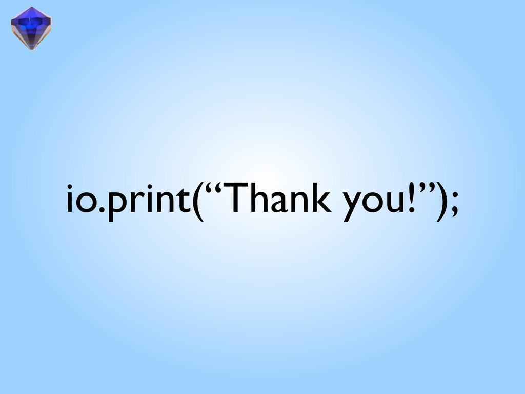"""io.print(""""Thank you!"""");"""