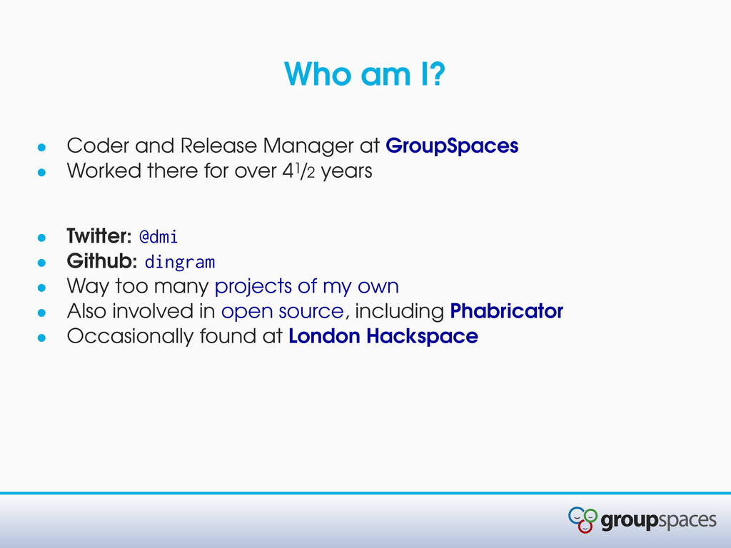 Who am I? • Coder and Release Manager at GroupS...