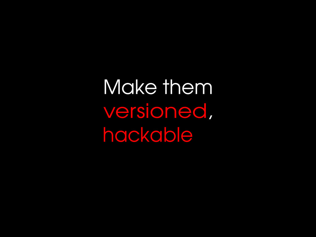 Make them versioned, hackable
