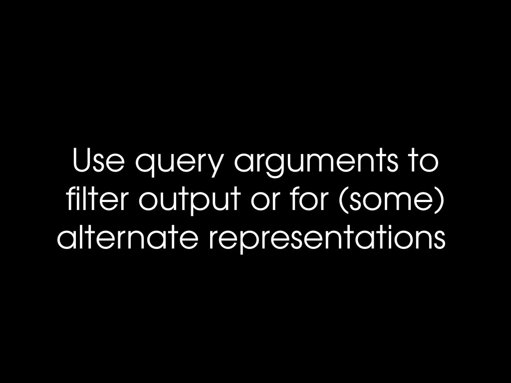 Use query arguments to filter output or for (som...