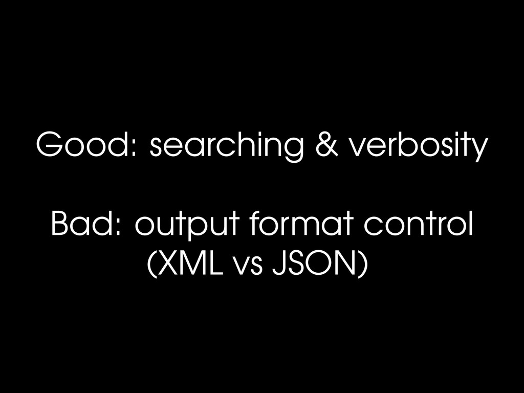 Good: searching & verbosity Bad: output format ...